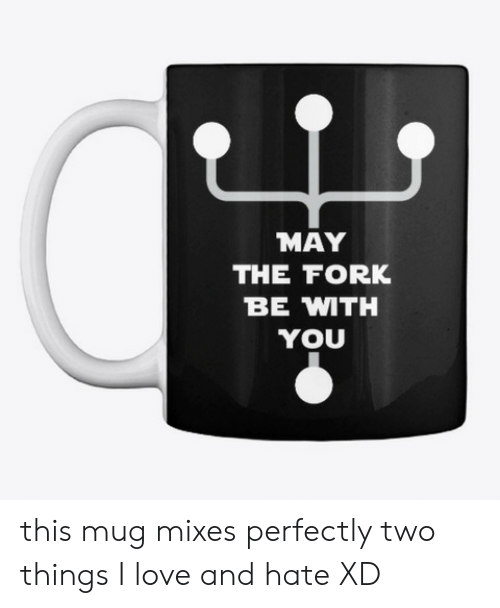 Love, Com, and May: MAY  THE FORK  BE MTH  YOU this mugmixes perfectly two things I love and hate XD