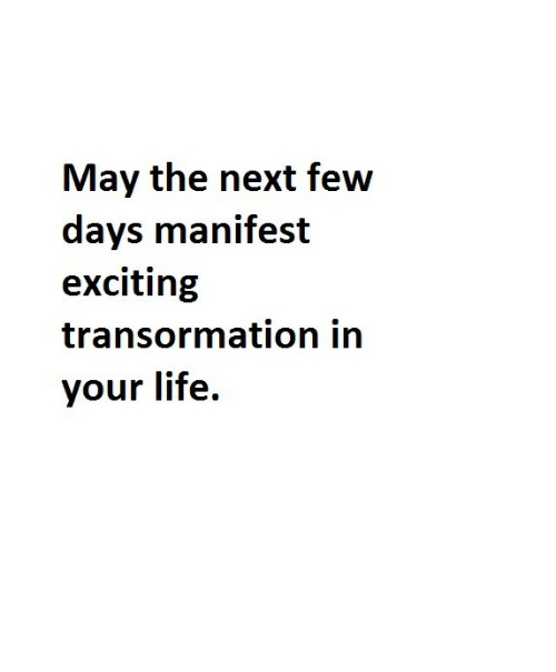 Life, Next, and May: May the next few  days manifest  exciting  transormation in  your life.