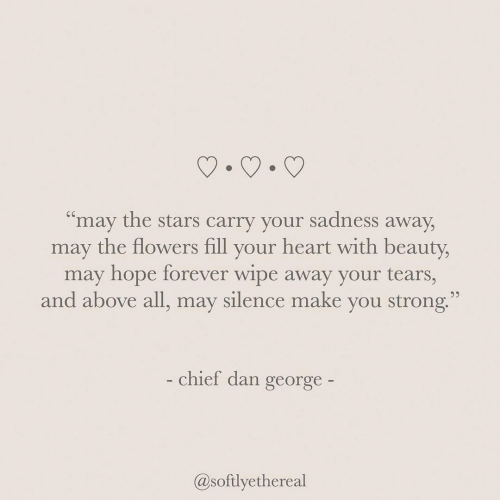 "Flowers, Forever, and Heart: ""may the stars carry your sadness away,  may the flowers fill your heart with beauty,  may hope forever wipe away your tears,  and above all, may silence make you strong""  chief dan george  @softlyethereal"