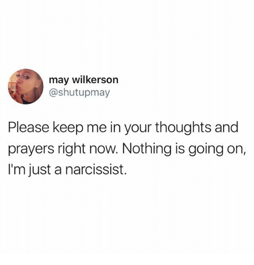 Narcissist, May, and Now: may wilkerson  @shutupmay  Please keep me in your thoughts and  prayers right now. Nothing is going on,  I'm just a narcissist.