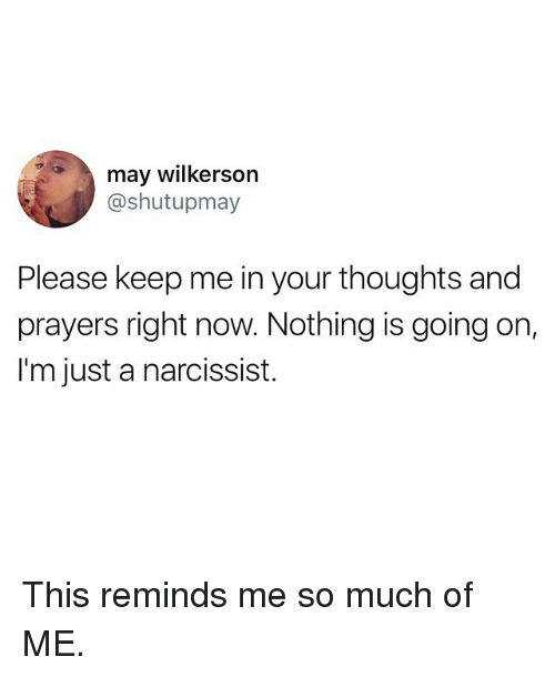 Funny, Narcissist, and May: may wilkerson  @shutupmay  Please keep me in your thoughts and  prayers right now. Nothing is going on,  I'm just a narcissist. This reminds me so much of ME.