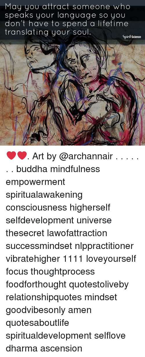 Memes, Buddha, and Focus: May you attract someone who  speaks your language so you  don't have to spend a lifetime  translating your soul  Spirił Science ❤️❤️. Art by @archannair . . . . . . . buddha mindfulness empowerment spiritualawakening consciousness higherself selfdevelopment universe thesecret lawofattraction successmindset nlppractitioner vibratehigher 1111 loveyourself focus thoughtprocess foodforthought quotestoliveby relationshipquotes mindset goodvibesonly amen quotesaboutlife spiritualdevelopment selflove dharma ascension