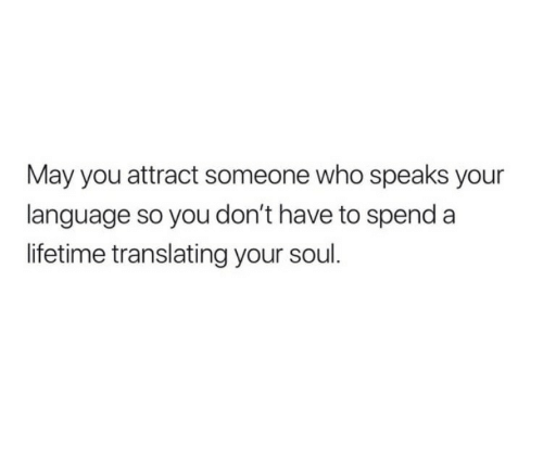 Lifetime, Who, and Soul: May you attract someone who speaks your  language so you don't have to spend a  lifetime translating your soul.
