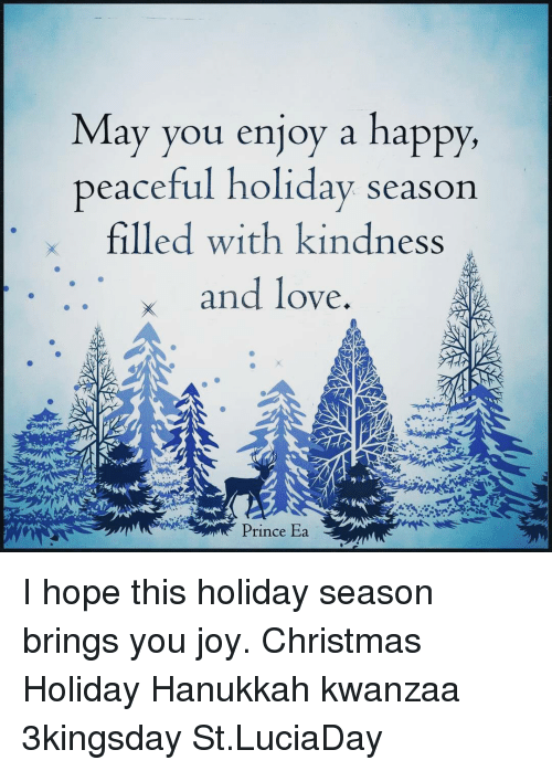 Memes, Prince, and Hanukkah: May you enjoy a happy,  peaceful holiday season  x filled with kindness  x and love  Prince Ea I hope this holiday season brings you joy. Christmas Holiday Hanukkah kwanzaa 3kingsday St.LuciaDay