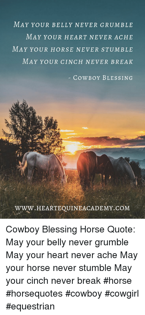 Break, Heart, and Horse: MAY YOUR BELLY NEVER GRUMBLE  MAY YOUR HEART NEVER ACHE  MAY YoUR HORSE NEVER STUMBLE  MAY YOUR CINCH NEVER BREAK  CowBoY BLESSING  www.HEARTEOUINEACADEMY.CỔM Cowboy Blessing Horse Quote: May your belly never grumble May your heart never ache May your horse never stumble May your cinch never break  #horse #horsequotes #cowboy #cowgirl #equestrian