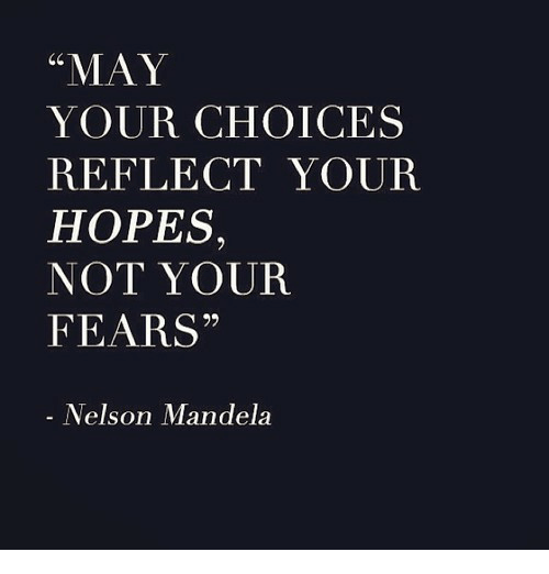 "Nelson Mandela: ""MAY  YOUR CHOICES  REFLECT YOUR  HOPES,  NOT YOUR  FEARS""  Nelson Mandela"
