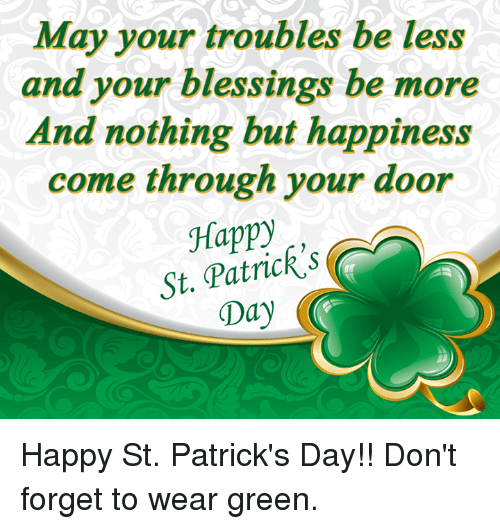 Memes, Happy, and St Patrick's Day: May your troubles be less  and your blessings be more  And nothing but happiness  come through your door  Happy  St. Patrick S  Day Happy St. Patrick's Day!! Don't forget to wear green.