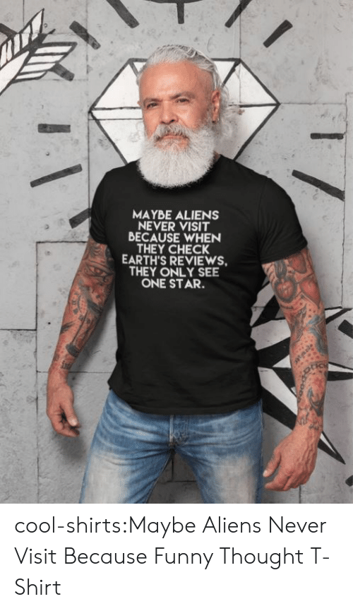 Funny, Tumblr, and Aliens: MAYBE ALIENS  NEVER VISIT  BECAUSE WHEN  THEY CHECK  EARTH'S REVIEWS  THEY ONLY SEE  ONE STAR. cool-shirts:Maybe Aliens Never Visit Because Funny Thought T-Shirt