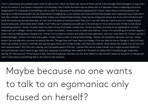 Herself: Maybe because no one wants to talk to an egomaniac only focused on herself?