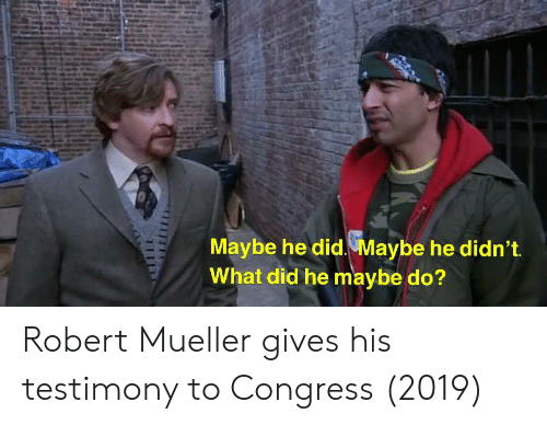 Mueller: Maybe he did. Maybe he didn't  What did he maybe do? Robert Mueller gives his testimony to Congress (2019)