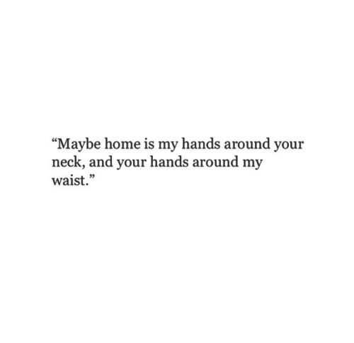 "Home, You, and Maybe: ""Maybe home is my hands around you:r  neck, and your hands around my  waist."""