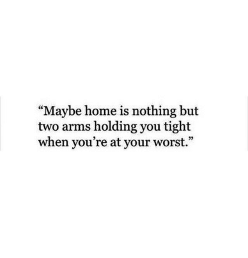 "Home, Arms, and You: ""Maybe home is nothing but  two arms holding you tight  when you're at your worst.""  95"