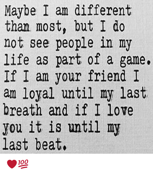 my last breath: Maybe I am different  than most, but I do  not see people in my  life as part of a game.  If I am your friend I  am loyal until my last  breath and if I love  you it is until my  last beat. ❤💯