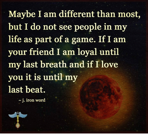 my last breath: Maybe I am different than most,  but I do not see people in my  life as part of a game. If I am  your friend I am loyal until  my last breath and if I love  you it is until my  last beat.  j. iron word