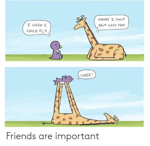 Friends, Help, and Fly: MAYBE I COULD  I WISH I  HELP WITH THAT.  COULD FLY.  WHEE! Friends are important