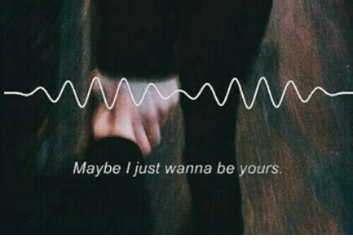 Just, I Just Wanna, and Wanna: Maybe I just wanna be yours.