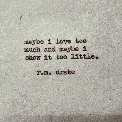 Drake, Love, and Too Much: maybe i love too  much and maybe i  show it too little.  r.me drake
