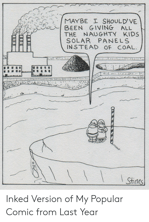 Naughty: MAYBE I SHOULD'VE  BEEN GIVING ALL  THE NAUGHTY KIDS  SOLAR PANELS  INSTEAD OF COAL.  I Stines Inked Version of My Popular Comic from Last Year