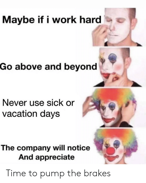 Work, Appreciate, and Time: Maybe if i work hard  Go above and beyond  Never use sick or  vacation days  The company will notice  And appreciate Time to pump the brakes