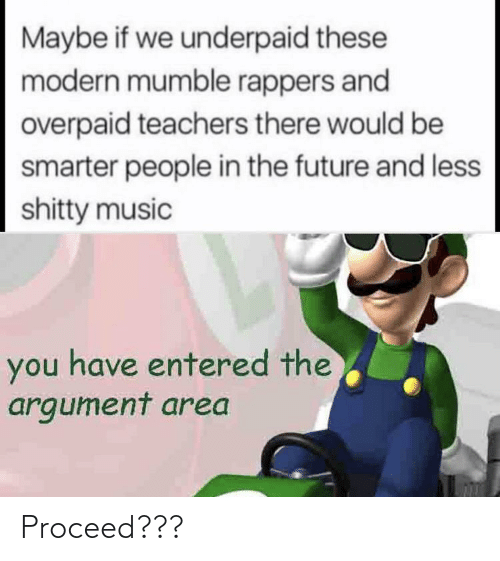 teachers: Maybe if we underpaid these  modern mumble rappers and  overpaid teachers there would be  smarter people in the future and less  shitty music  you have entered the  argument area Proceed???