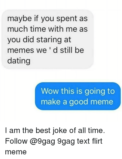 9gag, Dating, and Meme: maybe if you spent as  much time with me as  you did staring at  memes we'd still be  dating  Wow this is going to  make a good meme I am the best joke of all time. Follow @9gag 9gag text flirt meme