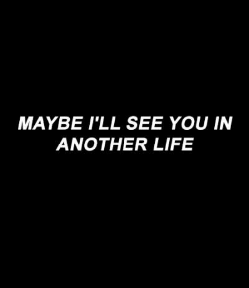 Life, Another, and You: MAYBE I'LL SEE YOU IN  ANOTHER LIFE