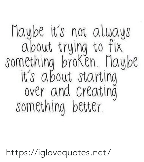 Net, Href, and Always: Maybe it's not always  about truing to fix  something broKen. laybt  it's about starting  over and Creatino  something better https://iglovequotes.net/