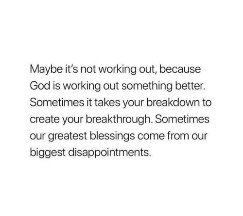 God, Working Out, and Blessings: Maybe it's not working out, because  God is working out something better.  Sometimes it takes your breakdown to  create your breakthrough. Sometimes  our greatest blessings come from our  biggest disappointments.