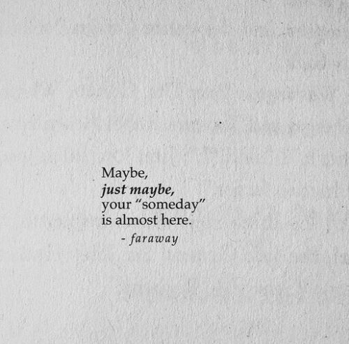 """Just, Someday, and Maybe: Maybe,  just maybe,  your """"someday""""  is almost here  - faraway"""