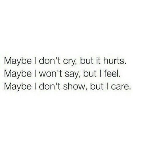 Dont Cry: Maybe l don't cry, but it hurts.  Maybe I won't say, but I feel.  Maybe I don't show, but I care.