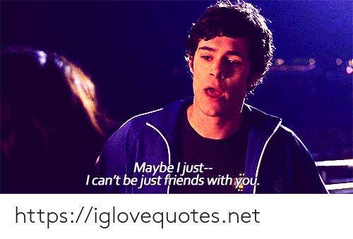 Friends, Just Friends, and Net: Maybe l just  Tcan't be just friends withyou. https://iglovequotes.net
