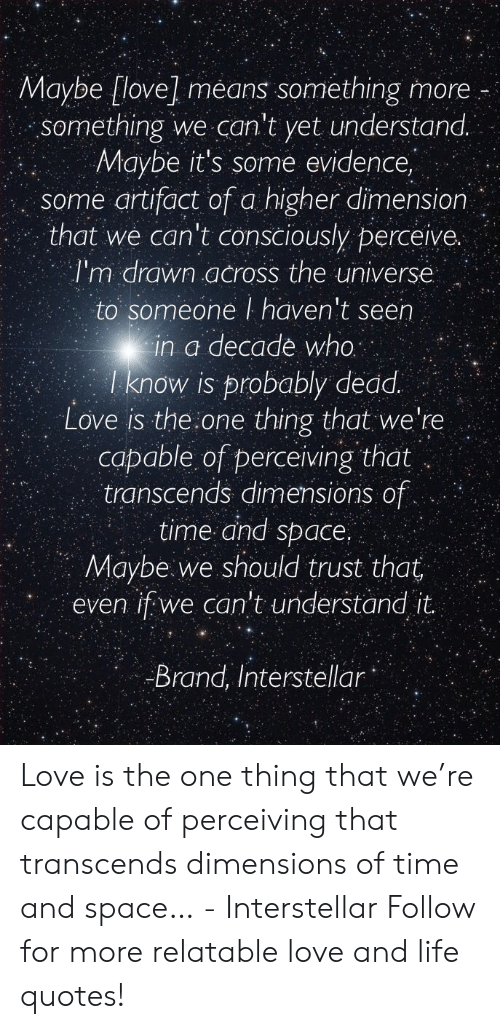 Interstellar: Maybe [love] means something more  something we can't yet understand.  Maybe it's some evidence,  some artifact of a higher dimensior  that we can't consciously perceive.  I'm drawn across the universe  to someone I haven't seen  in a decade who  I know is probably dedd  Love is the one thing that we're  capable of perceiving that  transcends dimensions of  time and space.  Maybe.we should trust that  even if we can't understand it  12  Brand, Interstellar Love is the one thing that we're capable of perceiving that transcends dimensions of time and space…   - Interstellar  Follow for more relatable love and life quotes!