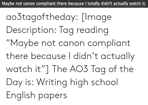 "Canon: Maybe not canon compliant there because I totally didn't actually watch it,  .. .... ..... ...... ..... I.........  ... ao3tagoftheday:  [Image Description: Tag reading ""Maybe not canon compliant there because I didn't actually watch it""]  The AO3 Tag of the Day is: Writing high school English papers"