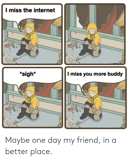 place: Maybe one day my friend, in a better place.