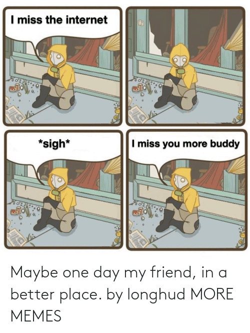 place: Maybe one day my friend, in a better place. by longhud MORE MEMES