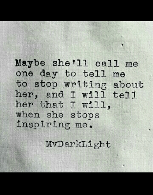 Her, One, and One Day: Maybe she ll call me  one day to tell me  to stop writing about  her, and I wil1 tell  her that I wi11  when she stops  inspiring me.  MvDarkIight