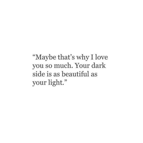"Beautiful, Love, and I Love You: ""Maybe that's why I love  you so much. Your dark  side is as beautiful as  your light."""
