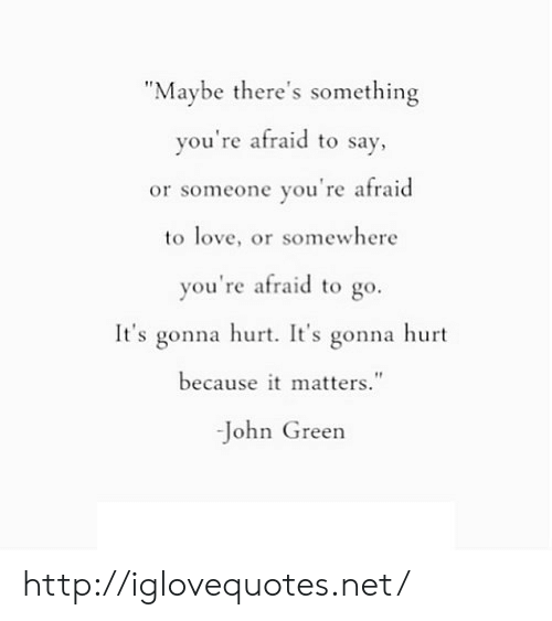 "Love, Http, and John Green: ""Maybe there's something  you're afraid to say  or someone you're afraid  to love, or somewhere  you're afraid to go.  It's gonna hurt. It's gonna hurt  because it matters.""  -John Green http://iglovequotes.net/"