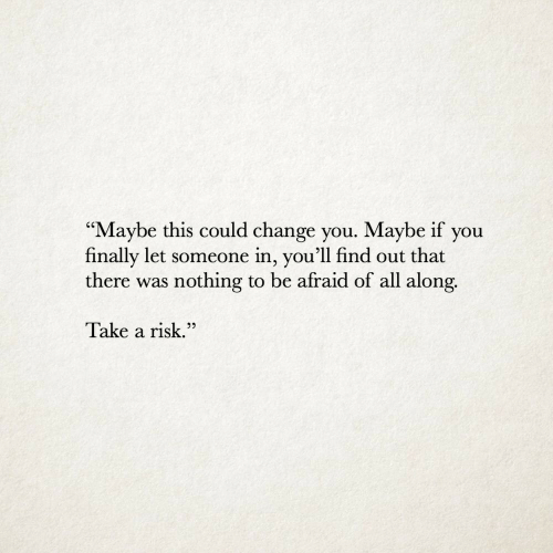 "Change, All, and You: ""Maybe this could change you. Maybe if you  finally let someone in, you'll find out that  there was nothing to be afraid of all along.  V  Take a risk.""  22"