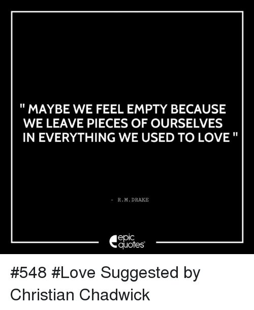 chadwicks: MAYBE WE FEEL EMPTY BECAUSE  WE LEAVE PIECES OF OURSELVES  IN EVERYTHING WE USED TO LOVE  R. M. DRAKE  epIC  quotes #548 #Love Suggested by Christian Chadwick