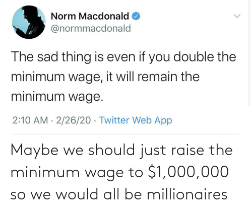 millionaires: Maybe we should just raise the minimum wage to $1,000,000 so we would all be millionaires