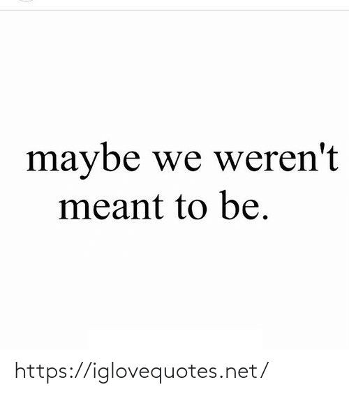 Meant To Be: maybe we weren't  meant to be. https://iglovequotes.net/