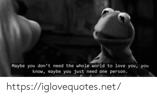 Just Need: Maybe you don't need the whole world to love you, you  know, maybe you just need one person https://iglovequotes.net/