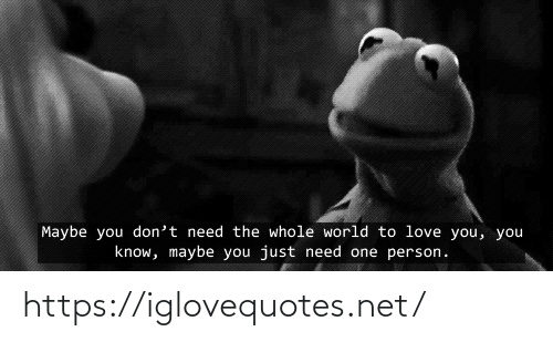 Just Need: Maybe you don't need the whole world to love you, you  know, maybe you just need one person. https://iglovequotes.net/