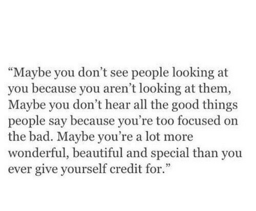 """Bad, Beautiful, and Good: Maybe you don't see people looking at  you because you aren't looking at them  Maybe you don't hear all the good things  people say because you're too focused on  the bad. Maybe you're a lot more  wonderful, beautiful and special than you  ever give yourself credit for.""""  3"""