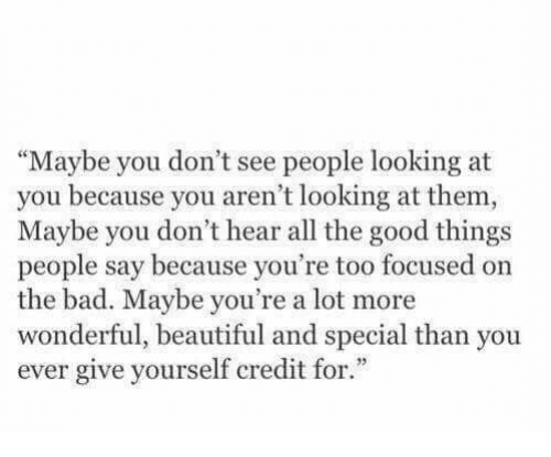 """Bad, Beautiful, and Good: """"Maybe you don't see people looking at  you because you aren't looking at them,  Maybe you don't hear all the good things  people say because you're too focused on  the bad. Maybe you're a lot more  wonderful, beautiful and special than you  ever give yourself credit for."""""""