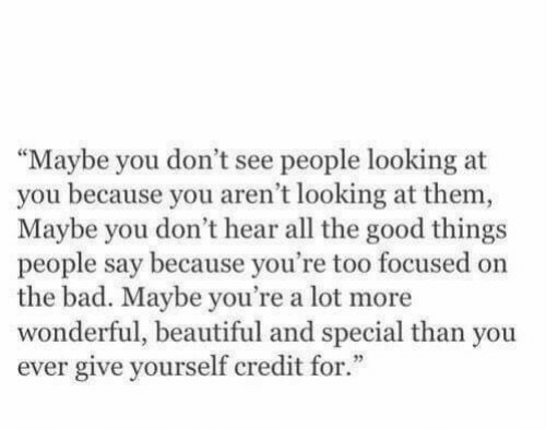 """good things: """"Maybe you don't see people looking at  you because you aren't looking at them  Maybe you don't hear all the good things  people say because you're too focused on  the bad. Maybe you're a lot more  wonderful, beautiful and special than you  ever give yourself credit for."""""""