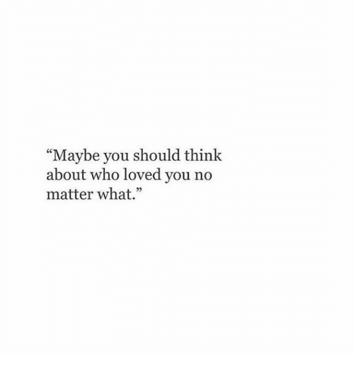 "Who, Think, and You: ""Maybe you should think  about who loved you no  matter what.""  25"