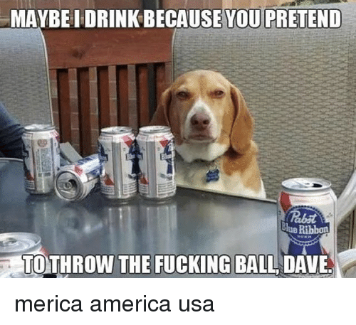 America, Fucking, and Memes: MAYBEI DRINK BECAUSE YOU PRETEND  hue Ribbon  TO THROW THE FUCKING BALL DAVE. merica america usa