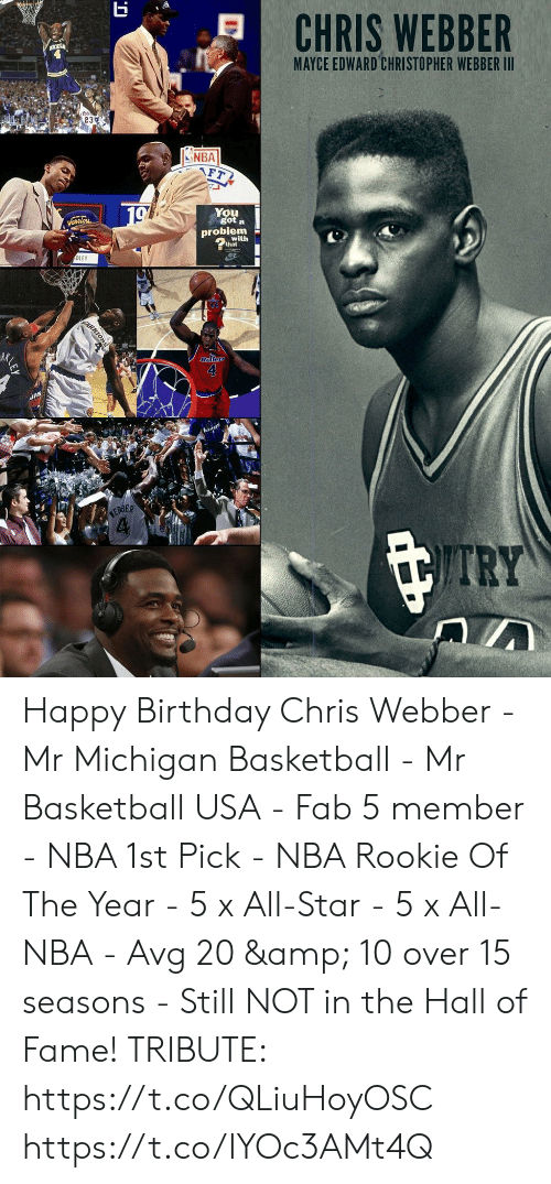 All Star, Basketball, and Birthday: MAYCE EDWARD CHRISTOPHER WEBBER III  , 23%  INBA  You  got a  probiem  with  DLEY  RK  4  RBER Happy Birthday Chris Webber  - Mr Michigan Basketball - Mr Basketball USA - Fab 5 member - NBA 1st Pick - NBA Rookie Of The Year - 5 x All-Star - 5 x All-NBA - Avg 20 & 10 over 15 seasons - Still NOT in the Hall of Fame!  TRIBUTE: https://t.co/QLiuHoyOSC https://t.co/IYOc3AMt4Q